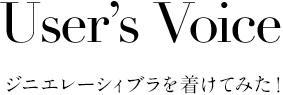 User's Voice ジニエレーシィブラを着けてみた!