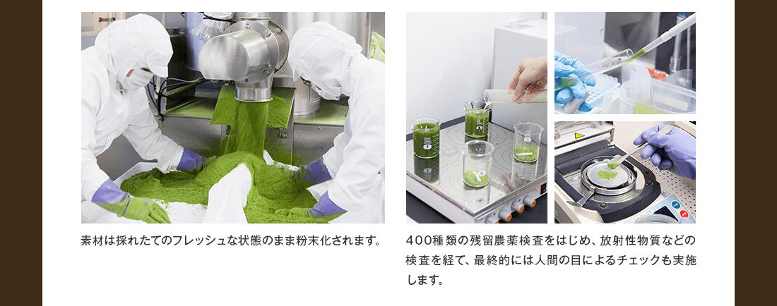 素材は取れたてのフレッシュな状態のまま粉末化されます。400種類の残留農薬検査をはじめ、放射性物質などの検査を経て、最終的には人間の目によるチェックも実施します。
