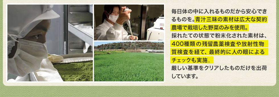 毎日体の中に入れるものだから安心できるものを。青汁三昧の素材は広大な契約農場で栽培した野菜のみを使用。採れたての状態で粉末化された素材は、400種類の残留農薬検査や放射性物質検査を経て、最終的に人の眼によるチェックも実施。厳しい基準をクリアしたものだけを出荷しています。