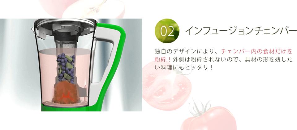 02.インフュージョンチェンバー   独自のデザインにより、チェンバー内の食材だけを粉砕!外側は粉砕されないので、具材の形を残したい料理にもピッタリ!