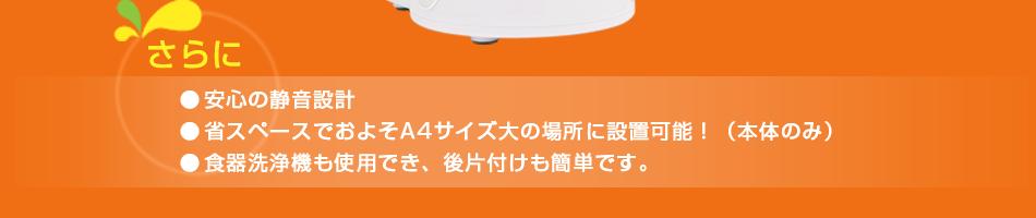 さらに 安心の静音設計/省スペースでおよそA4サイズ大の場所に設置可能!(本体のみ)/食器洗浄機も使用でき、後片付けも簡単です。