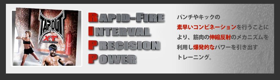 'R'APID-FIRE/'I'NTERVAL/'P'RECISION/'P'OWER パンチやキックの素早いコンビネーションを行うことにより、筋肉の伸縮反射のメカニズムを利用し爆発的なパワーを引き出すトレーニング。
