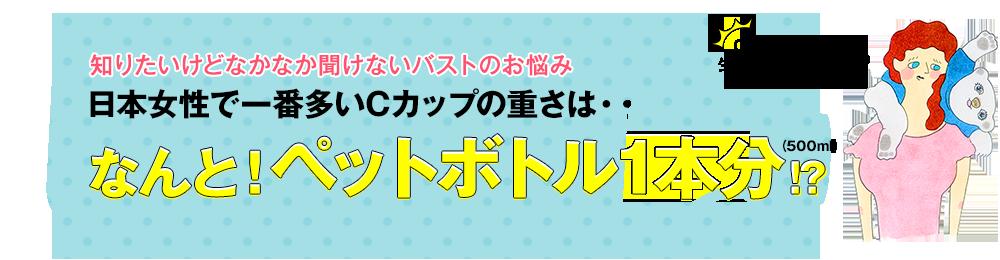 知りたいけどなかなか聞けないバストのお悩み 日本女性で一番多いCカップの重さは・・ なんと!ペットボトル1本分!?(500ml) Cカップのバストは生まれたてのシロクマの赤ちゃんと同じ!?