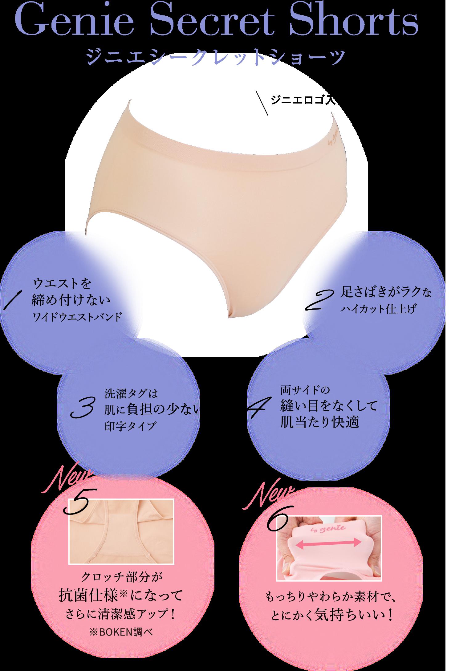 Genie Secret Shorts ジニエシークレットショーツ ジニエロゴ入り! 1 ウエストを締め付けないワイドウエストバンド 2 足さばきがラクなハイカット仕上げ 3 洗濯タグは肌に負担の少ない印字タイプ 4 両サイドの縫い目をなくして肌当たり快適 New 5 クロッチ部分が抗菌仕様になってさらに清潔感アップ! New 6 もっちりやわらか素材で、とにかく気持ちいい!