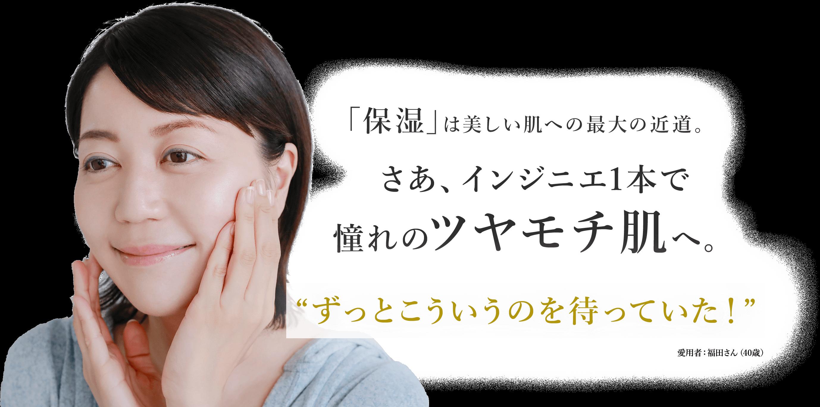 """「保湿」は美しい肌への最大の近道。さあ、インジニエ1本で憧れのツヤモチ肌へ。""""ずっとこういうのを待っていた!""""愛用者:福田さん(40歳)"""