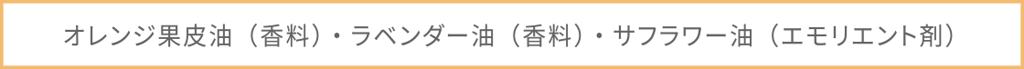 オレンジ果皮油(香料)・ラベンダー油(香料)・サフラワー油(エモリエント剤)