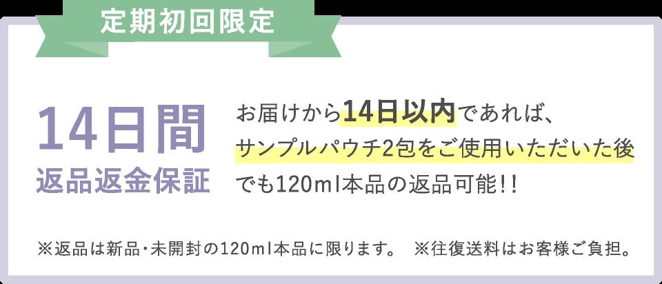定期初回限定 14日間返品返金保証 - お届けから14日以内であれば、サンプルパウチ2包をご使用いただいた後でも120ml本品の返品可能!! ※返品は新品・未開封の120ml本品に限ります。 ※往復送料はお客様ご負担。