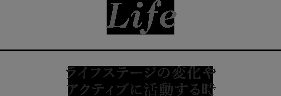 Life ライフステージの変化やアクティブに活動する時