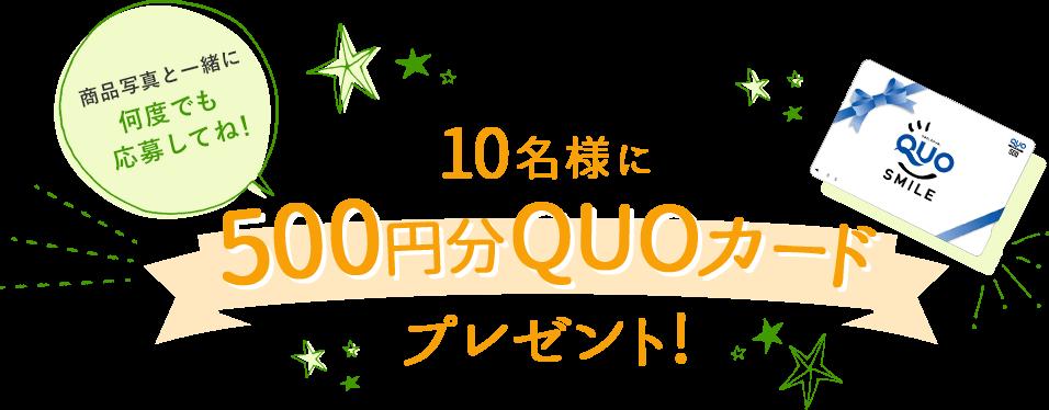 10名様に500円分QUOカードプレゼント! 商品写真と一緒に何度でも応募してね!