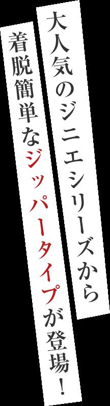 大人気のジニエシリーズから  着脱簡単なジッパータイプが登場!