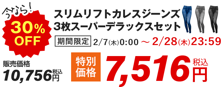 今なら!30%OFF スリムリフトカレスジーンズ 3枚スーパーデラックスセット 期間限定 2/7(木)0:00 〜 2/28(木)23:59 販売価格 10,756円(税込) ⇒ 特別価格 7,516円(税込)