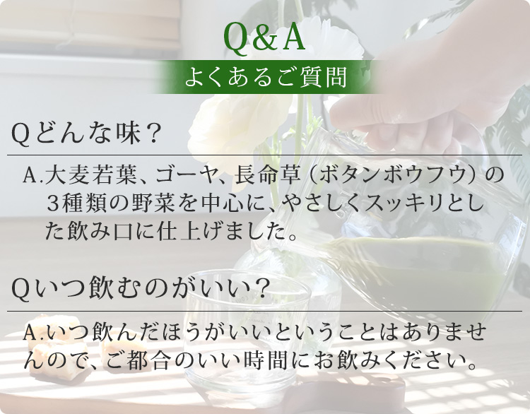 Q&A よくある質問 Q.どんな味? A.大麦若葉、ゴーヤ、長命草(ボタンボウフウ)の3種類の野菜を中心に、やさしくスッキリとした飲み口に仕上げました。 Q.いつ飲むのがいい? A.いつ飲んだほうがいいということはありませんので、ご都合のいい時間にお飲みください。