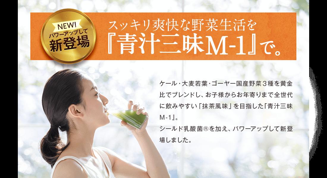 パワーアップして新登場 スッキリ爽快な野菜生活を『青汁三昧M-1』で。ケール・大麦若葉・ゴーヤー国内野菜3種を黄金比でブレンドし、お子様からお年寄りまで全世代に飲みやすい「抹茶風味」を目指した『青汁三昧M-1』。シールド乳酸菌®を加え、パワーアップして新登場しました。