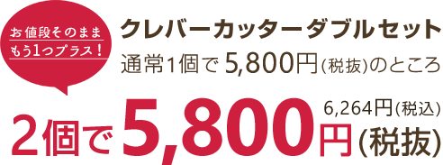 クレバーカッターダブルセット 通常1個で 5,800円(税抜)のところ 2個で 5,800円(税抜) 6,264円(税込)