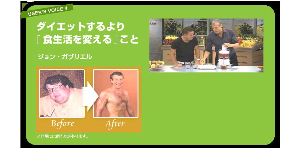 USER'S VOICE 4 ダイエットするより『食生活を変える』こと ジョン・ガブリエルさん 使用前、使用後の写真 ※効果には個人差があります。