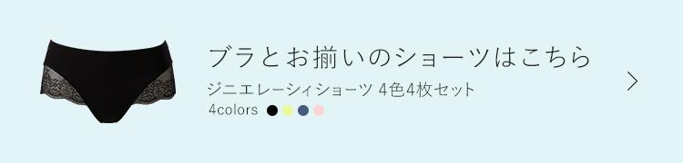 ブラとお揃いのショーツはこちら ジニエレーシィショーツ4色4枚セット 5,378円(税込) 4colors