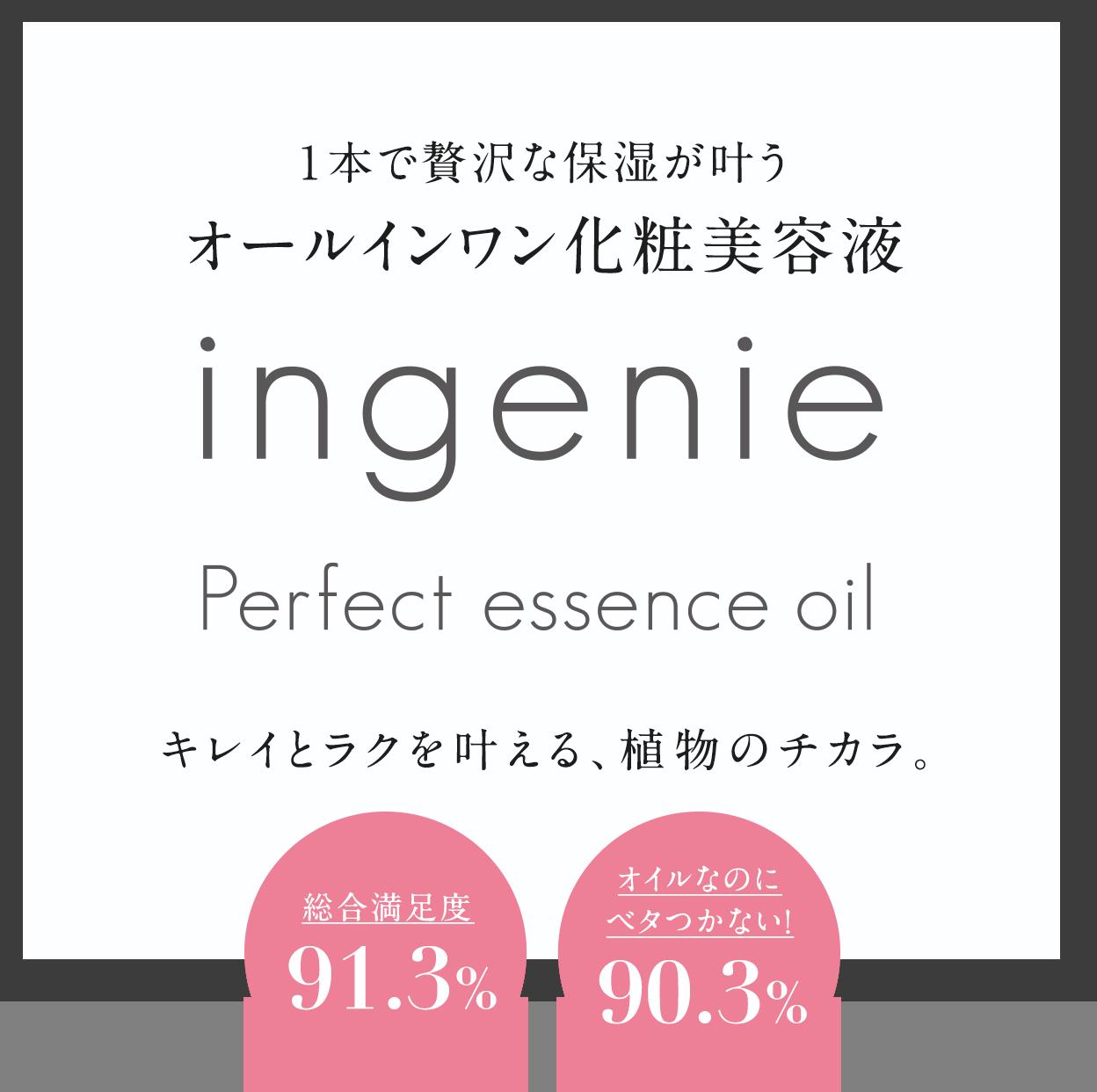 1本で贅沢な保湿が叶うオールインワン化粧美容液ingenie Perfect essence oil キレイとラクを叶える、植物のチカラ。総合満足度91.3%オイルなのにベタつかない!90.3%