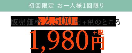 初回限定 お一人様1回限り 販売価格2,500円+税のところ 1,980円+税