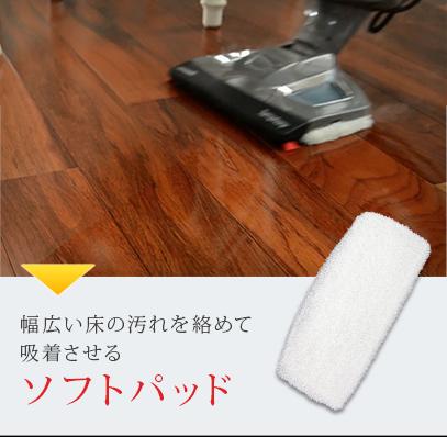 幅広い床の汚れを絡めて吸着させるソフトパッド