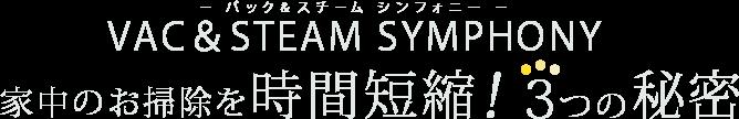 VAC&STEAM SYMPHONY − バック&スチーム シンフォニー − 家中のお掃除を時間短縮!3つの秘密