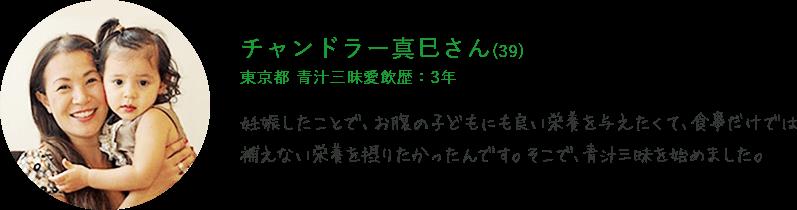 チャンドラー真巳さん(39) 東京都 青汁三昧愛飲歴:3年 妊娠したことで、お腹の子どもにも良い栄養を与えたくて、食事だけでは補えない栄養を摂りたかったんです。そこで、青汁三昧を始めました。