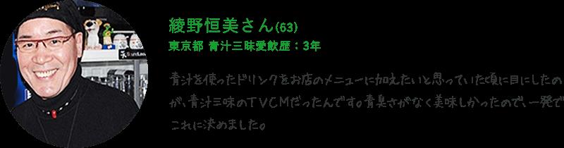 綾野恒美さん(63) 東京都 青汁三昧愛飲歴:3年 青汁を使ったドリンクをお店のメニューに加えたいと思っていた頃に目にしたのが、青汁三味のTVCMだったんです。青臭さがなく美味しかったので、一発でこれに決めました。