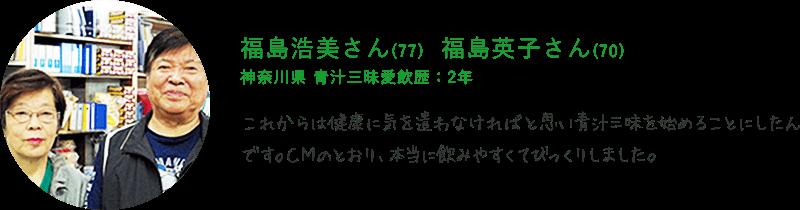 福島浩美さん(77) 福島英子さん(70) 神奈川県 青汁三昧愛飲歴:2年 これからは健康に気を遣わなければと思い青汁三味を始めることにしたんです。CMのとおり、本当に飲みやすくてびっくりしました。